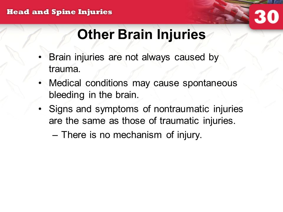 Other Brain Injuries Brain injuries are not always caused by trauma. Medical conditions may cause spontaneous bleeding in the brain. Signs and symptom
