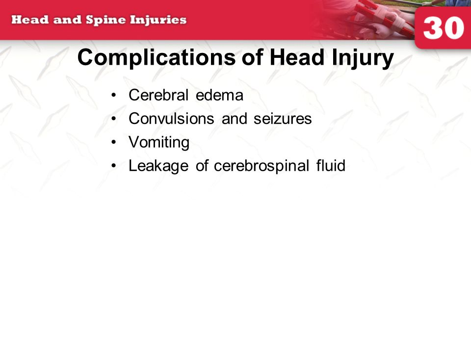 Complications of Head Injury Cerebral edema Convulsions and seizures Vomiting Leakage of cerebrospinal fluid