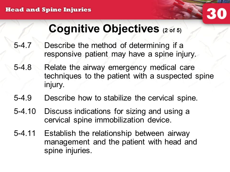 5-4.7Describe the method of determining if a responsive patient may have a spine injury. 5-4.8Relate the airway emergency medical care techniques to t