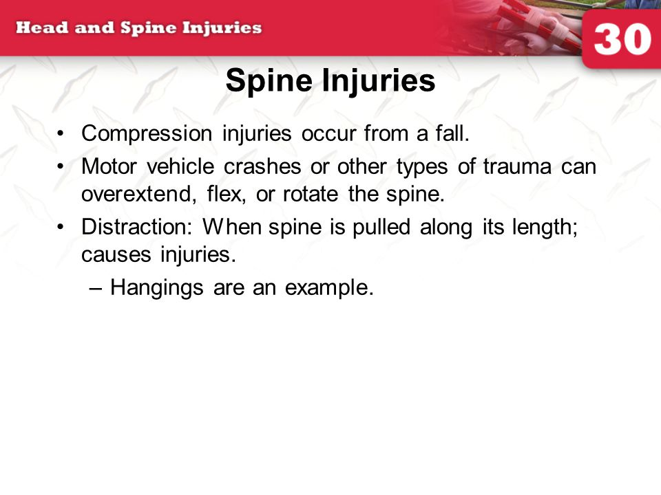 Spine Injuries Compression injuries occur from a fall. Motor vehicle crashes or other types of trauma can overextend, flex, or rotate the spine. Distr