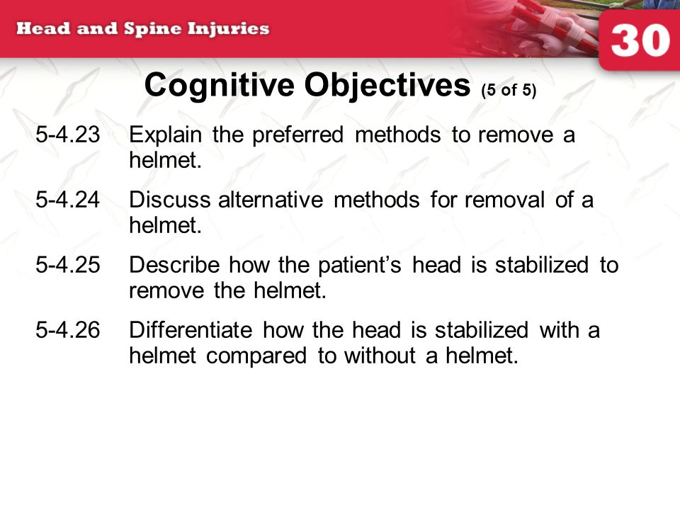 5-4.23Explain the preferred methods to remove a helmet. 5-4.24Discuss alternative methods for removal of a helmet. 5-4.25Describe how the patient's he