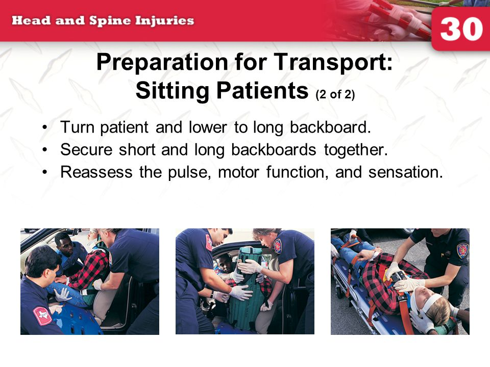 Preparation for Transport: Sitting Patients (2 of 2) Turn patient and lower to long backboard. Secure short and long backboards together. Reassess the