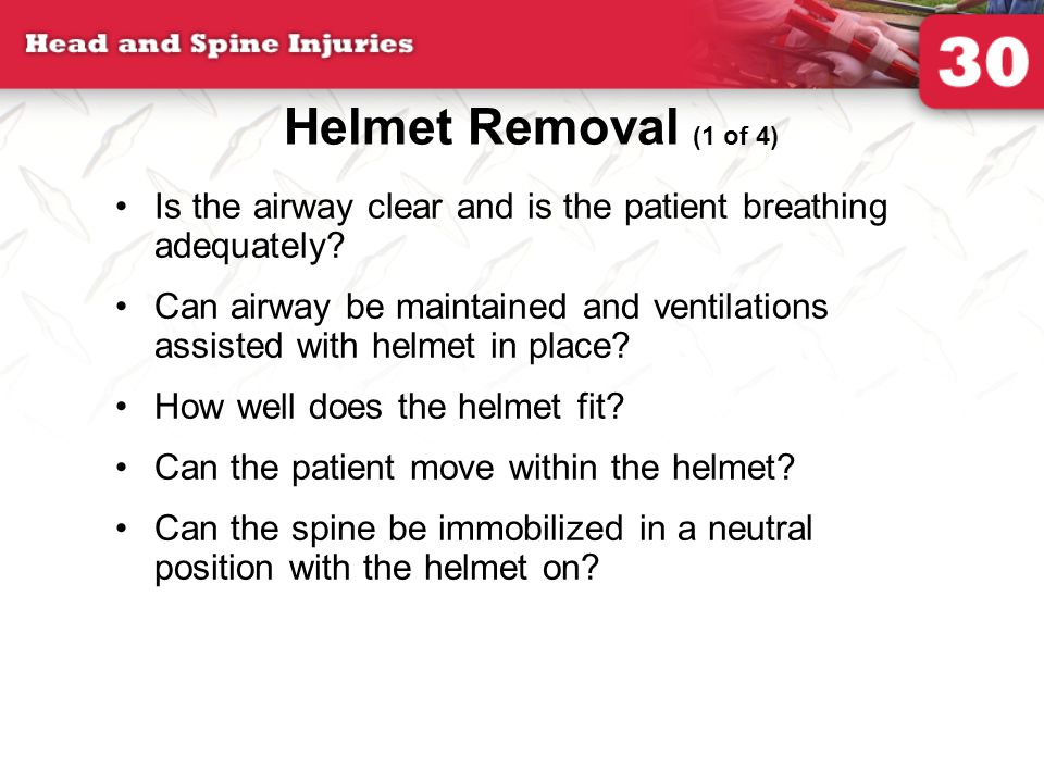 Helmet Removal (1 of 4) Is the airway clear and is the patient breathing adequately? Can airway be maintained and ventilations assisted with helmet in