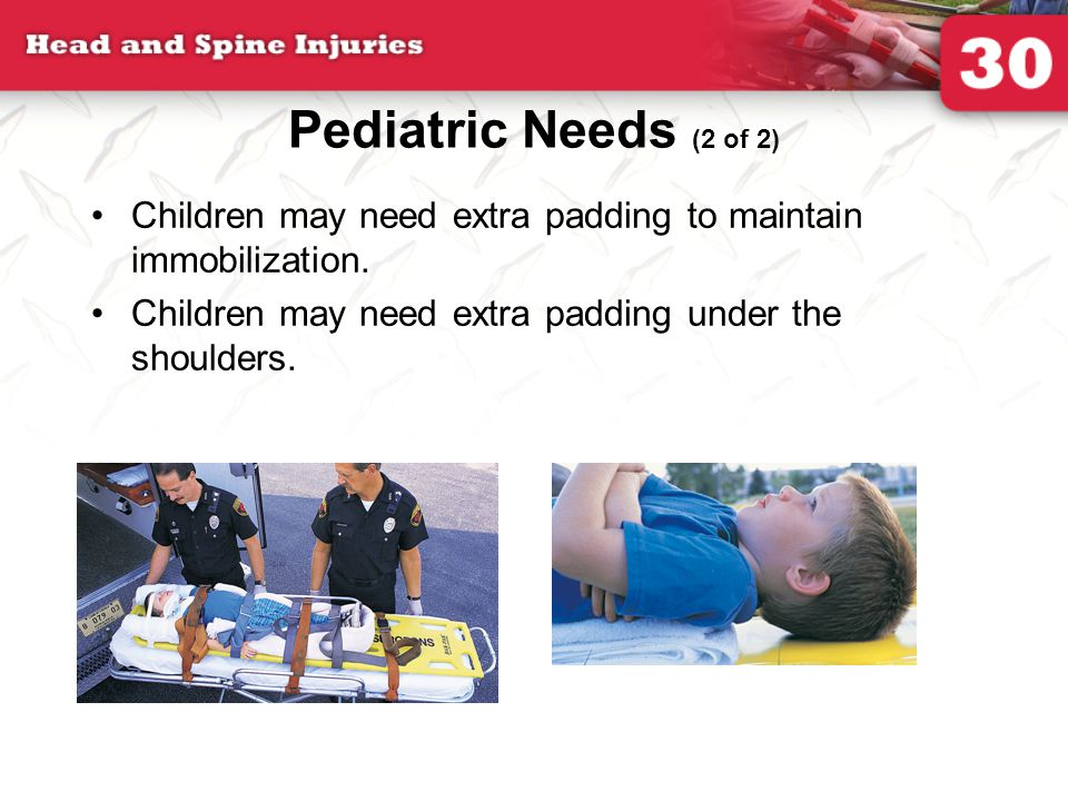 Pediatric Needs (2 of 2) Children may need extra padding to maintain immobilization. Children may need extra padding under the shoulders.