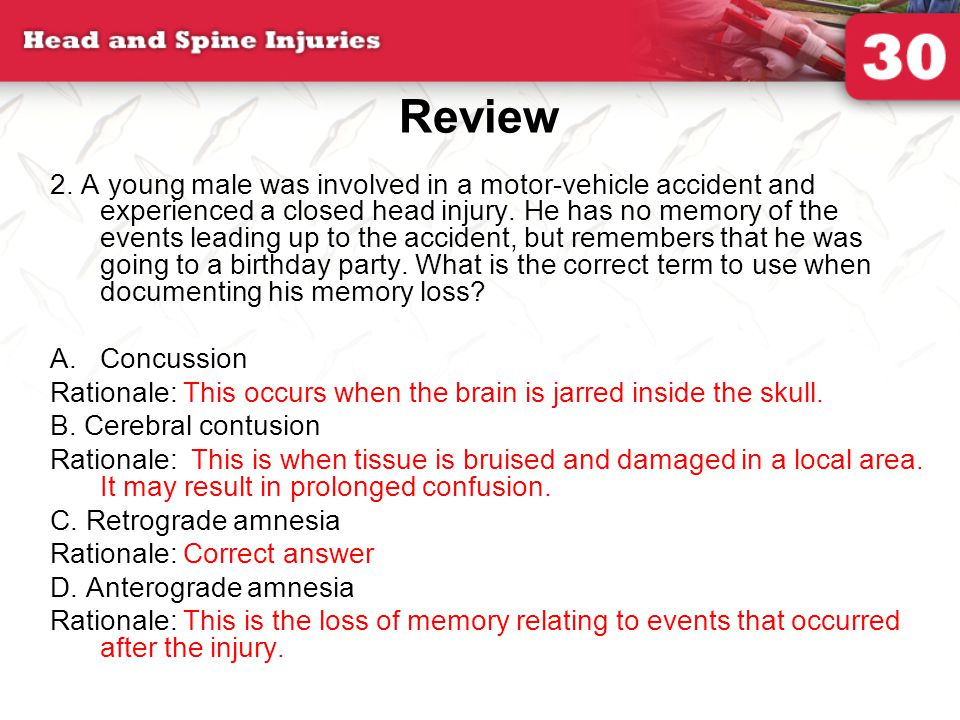 Review 2. A young male was involved in a motor-vehicle accident and experienced a closed head injury. He has no memory of the events leading up to the