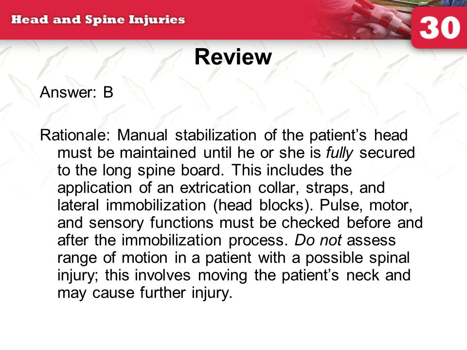 Review Answer: B Rationale: Manual stabilization of the patient's head must be maintained until he or she is fully secured to the long spine board. Th