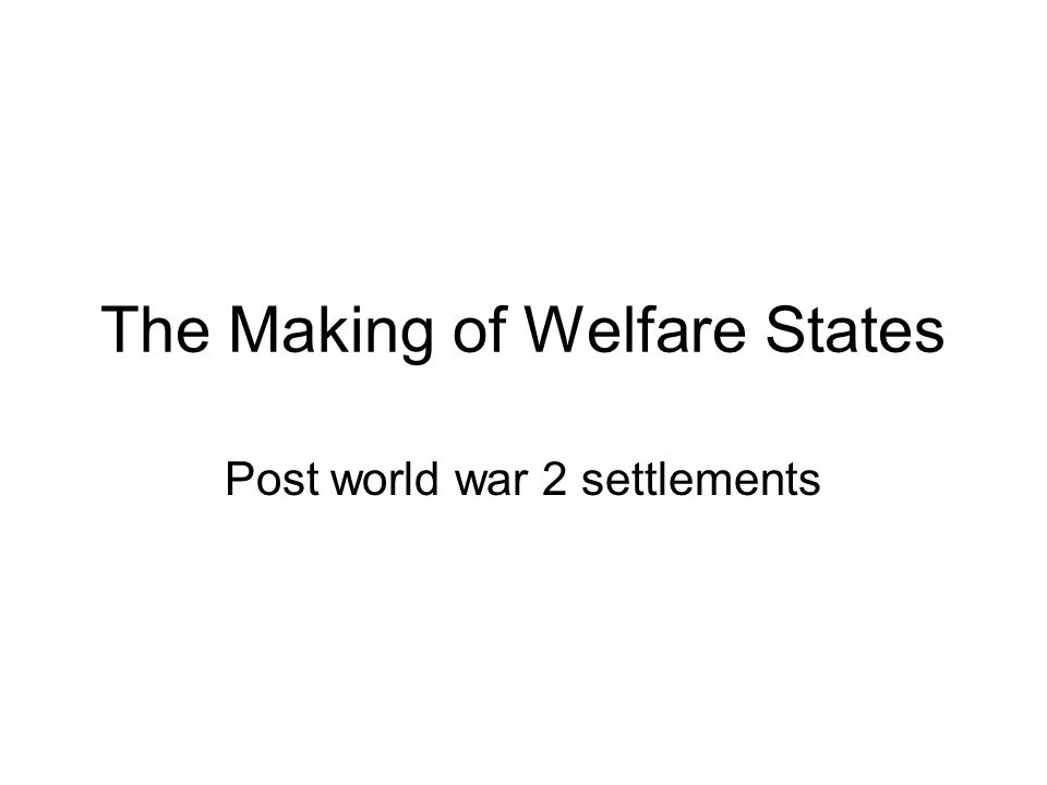 The Making of Welfare States Post world war 2 settlements