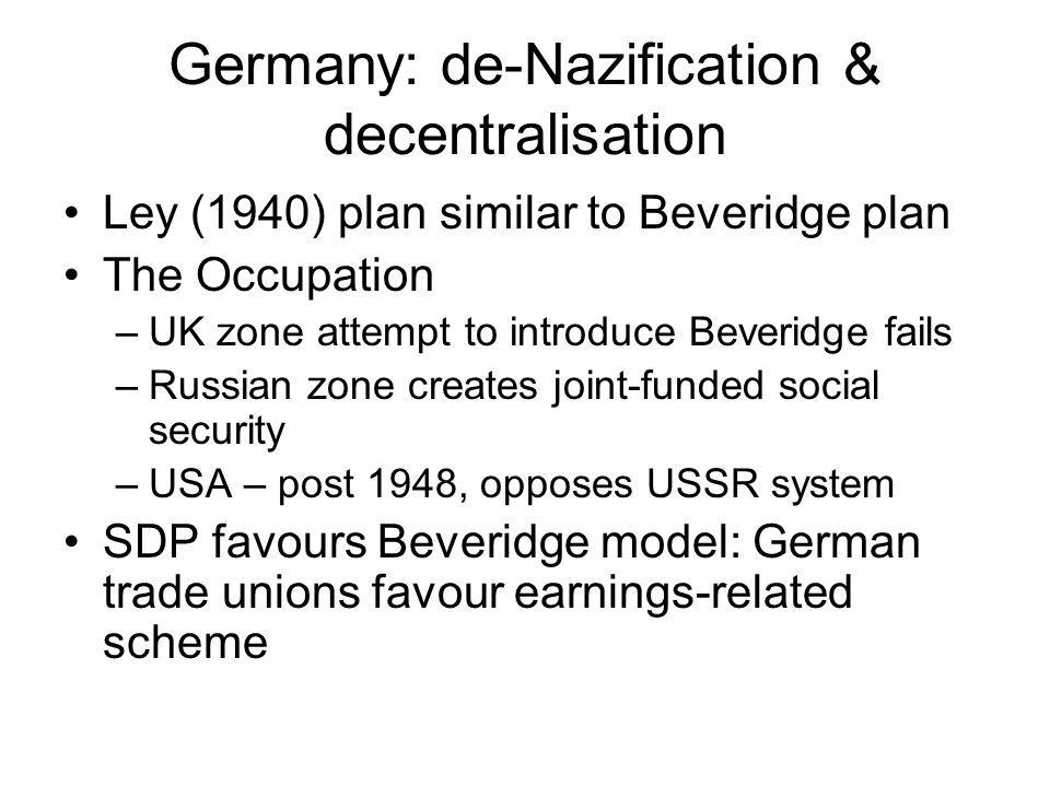Germany: de-Nazification & decentralisation Ley (1940) plan similar to Beveridge plan The Occupation –UK zone attempt to introduce Beveridge fails –Russian zone creates joint-funded social security –USA – post 1948, opposes USSR system SDP favours Beveridge model: German trade unions favour earnings-related scheme