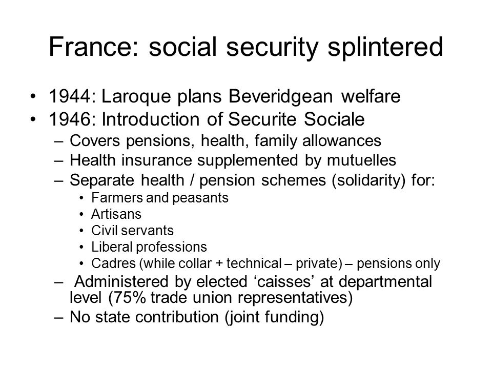 France: social security splintered 1944: Laroque plans Beveridgean welfare 1946: Introduction of Securite Sociale –Covers pensions, health, family allowances –Health insurance supplemented by mutuelles –Separate health / pension schemes (solidarity) for: Farmers and peasants Artisans Civil servants Liberal professions Cadres (while collar + technical – private) – pensions only – Administered by elected 'caisses' at departmental level (75% trade union representatives) –No state contribution (joint funding)