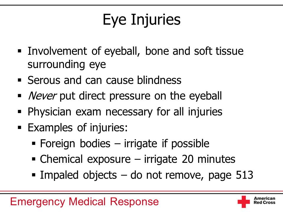 Emergency Medical Response Eye Injuries  Involvement of eyeball, bone and soft tissue surrounding eye  Serous and can cause blindness  Never put di