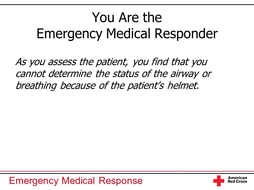 Emergency Medical Response You Are the Emergency Medical Responder As you assess the patient, you find that you cannot determine the status of the air