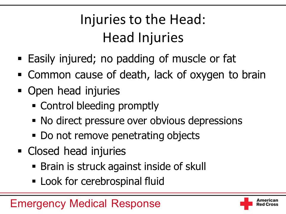 Emergency Medical Response Injuries to the Head: Head Injuries  Easily injured; no padding of muscle or fat  Common cause of death, lack of oxygen t