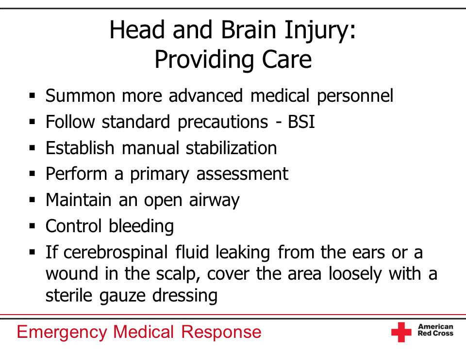 Emergency Medical Response Head and Brain Injury: Providing Care  Summon more advanced medical personnel  Follow standard precautions - BSI  Establ