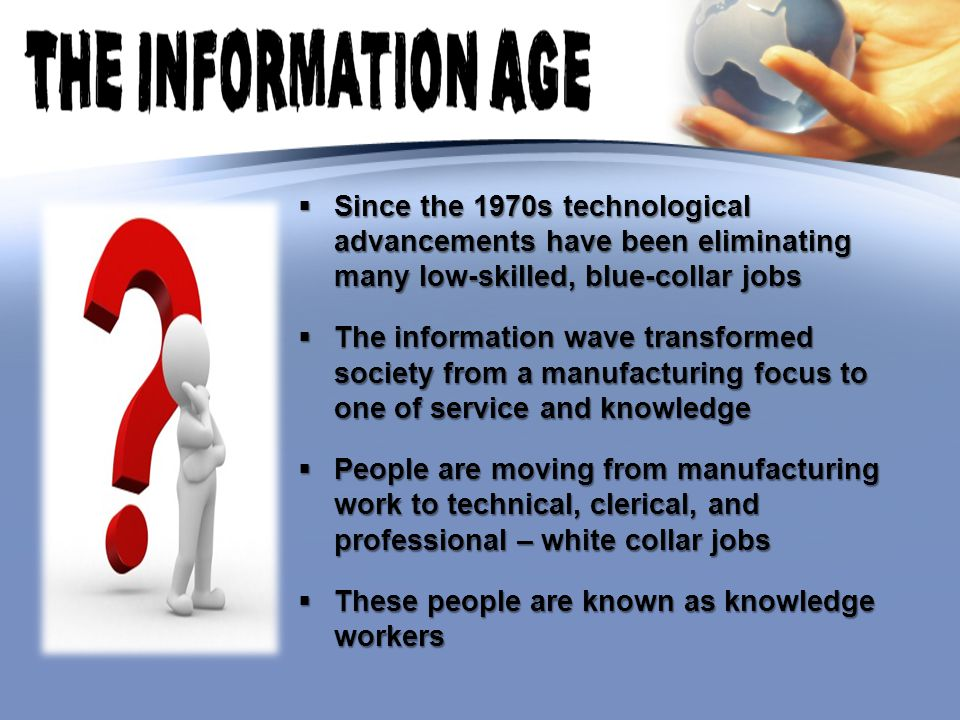  Since the 1970s technological advancements have been eliminating many low-skilled, blue-collar jobs  The information wave transformed society from a manufacturing focus to one of service and knowledge  People are moving from manufacturing work to technical, clerical, and professional – white collar jobs  These people are known as knowledge workers