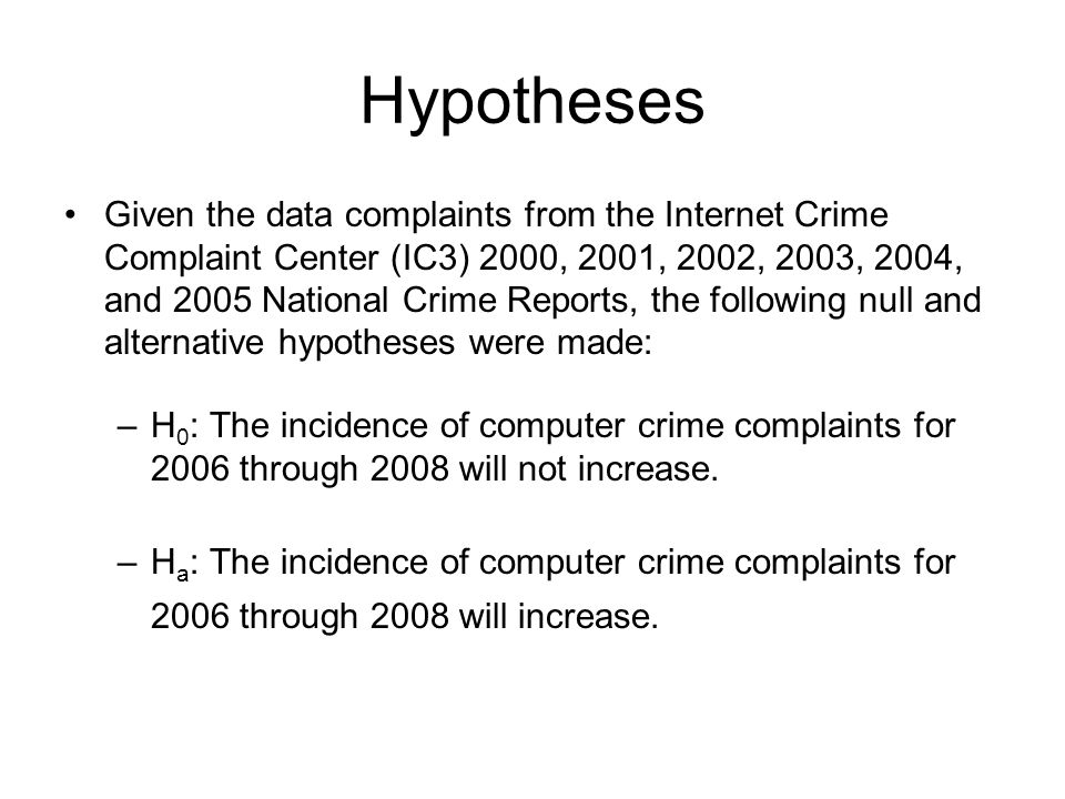 Hypotheses Given the data complaints from the Internet Crime Complaint Center (IC3) 2000, 2001, 2002, 2003, 2004, and 2005 National Crime Reports, the following null and alternative hypotheses were made: –H 0 : The incidence of computer crime complaints for 2006 through 2008 will not increase.