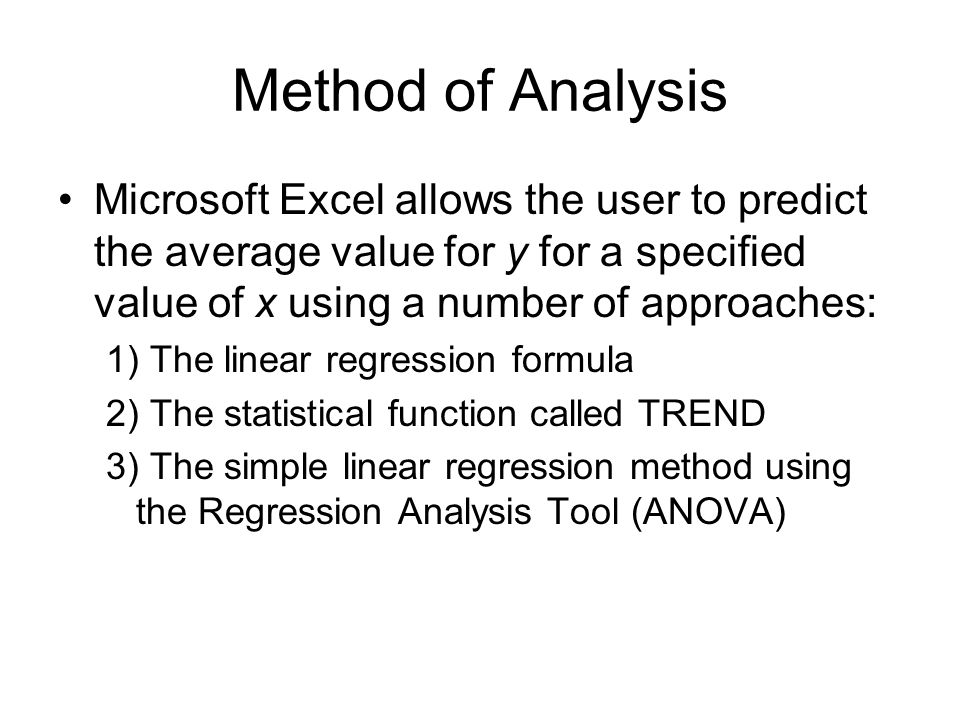 Method of Analysis Microsoft Excel allows the user to predict the average value for y for a specified value of x using a number of approaches: 1) The linear regression formula 2) The statistical function called TREND 3) The simple linear regression method using the Regression Analysis Tool (ANOVA)