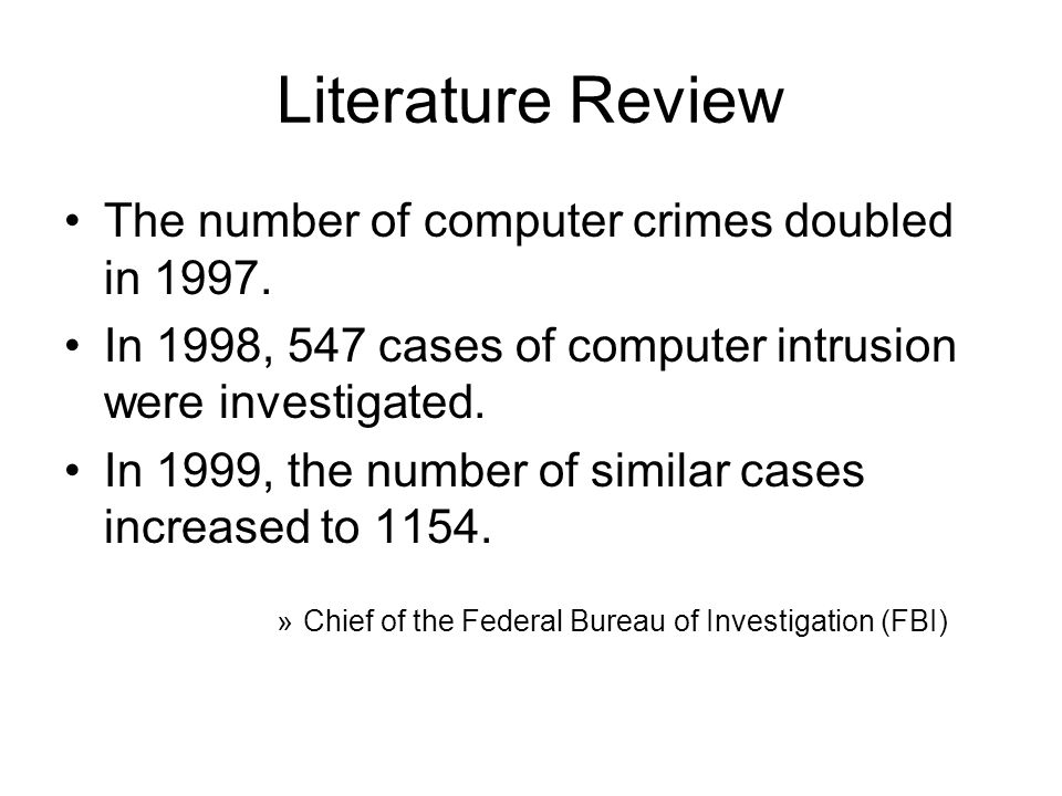 Literature Review… The FBI calculated the price tag by extrapolating results from a survey of 2,066 organizations…and found that 1,324 respondents (64%) suffered a financial loss from computer security incidents over a 12 month period.