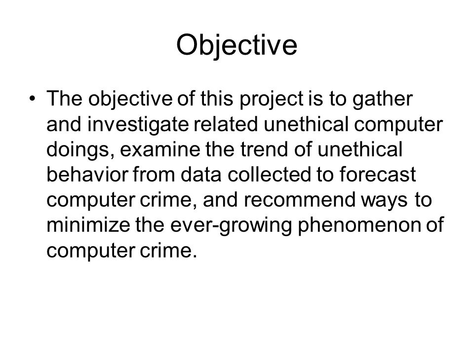 Objective The objective of this project is to gather and investigate related unethical computer doings, examine the trend of unethical behavior from data collected to forecast computer crime, and recommend ways to minimize the ever-growing phenomenon of computer crime.