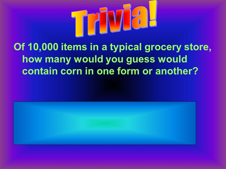 Of 10,000 items in a typical grocery store, how many would you guess would contain corn in one form or another.