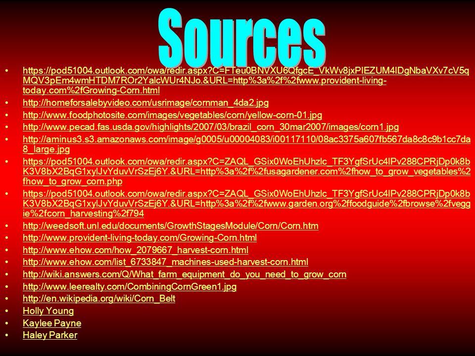 https://pod51004.outlook.com/owa/redir.aspx C=FTeu0BNVXU6QfgcE_VkWv8jxPIEZUM4IDgNbaVXv7cV5q MQV3pEm4wmHTDM7ROr2YalcWUr4NJo.&URL=http%3a%2f%2fwww.provident-living- today.com%2fGrowing-Corn.html http://homeforsalebyvideo.com/usrimage/cornman_4da2.jpg http://www.foodphotosite.com/images/vegetables/corn/yellow-corn-01.jpg http://www.pecad.fas.usda.gov/highlights/2007/03/brazil_corn_30mar2007/images/corn1.jpg http://aminus3.s3.amazonaws.com/image/g0005/u00004083/i00117110/08ac3375a607fb567da8c8c9b1cc7da 8_large.jpg https://pod51004.outlook.com/owa/redir.aspx C=ZAQL_GSix0WoEhUhzlc_TF3YgfSrUc4IPv288CPRjDp0k8b K3V8bX2BqG1xylJvYduvVrSzEj6Y.&URL=http%3a%2f%2fusagardener.com%2fhow_to_grow_vegetables%2 fhow_to_grow_corn.php https://pod51004.outlook.com/owa/redir.aspx C=ZAQL_GSix0WoEhUhzlc_TF3YgfSrUc4IPv288CPRjDp0k8b K3V8bX2BqG1xylJvYduvVrSzEj6Y.&URL=http%3a%2f%2fwww.garden.org%2ffoodguide%2fbrowse%2fvegg ie%2fcorn_harvesting%2f794 http://weedsoft.unl.edu/documents/GrowthStagesModule/Corn/Corn.htm http://www.provident-living-today.com/Growing-Corn.html http://www.ehow.com/how_2079667_harvest-corn.html http://www.ehow.com/list_6733847_machines-used-harvest-corn.html http://wiki.answers.com/Q/What_farm_equipment_do_you_need_to_grow_corn http://www.leerealty.com/CombiningCornGreen1.jpg http://en.wikipedia.org/wiki/Corn_Belt Holly Young Kaylee Payne Haley Parker
