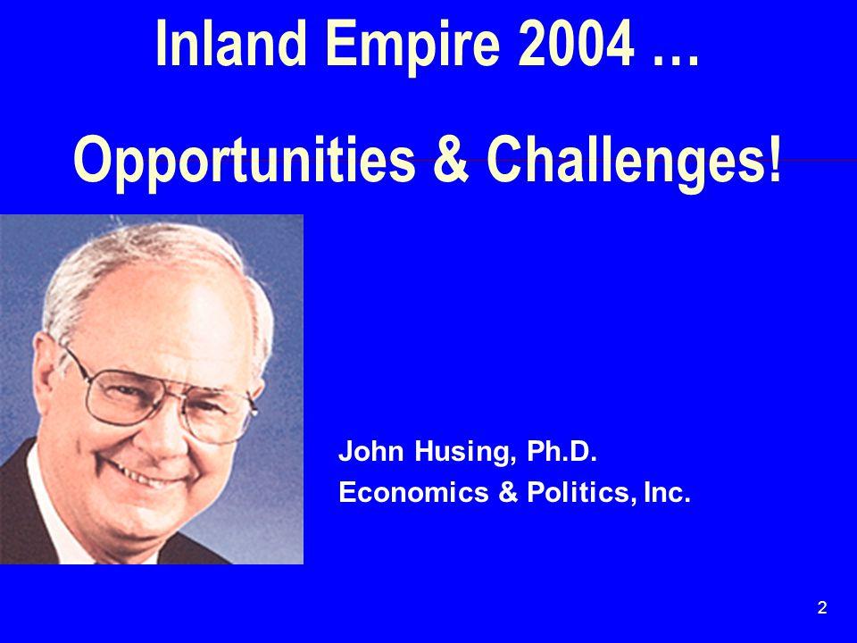 2 Inland Empire 2004 … Opportunities & Challenges! John Husing, Ph.D. Economics & Politics, Inc.