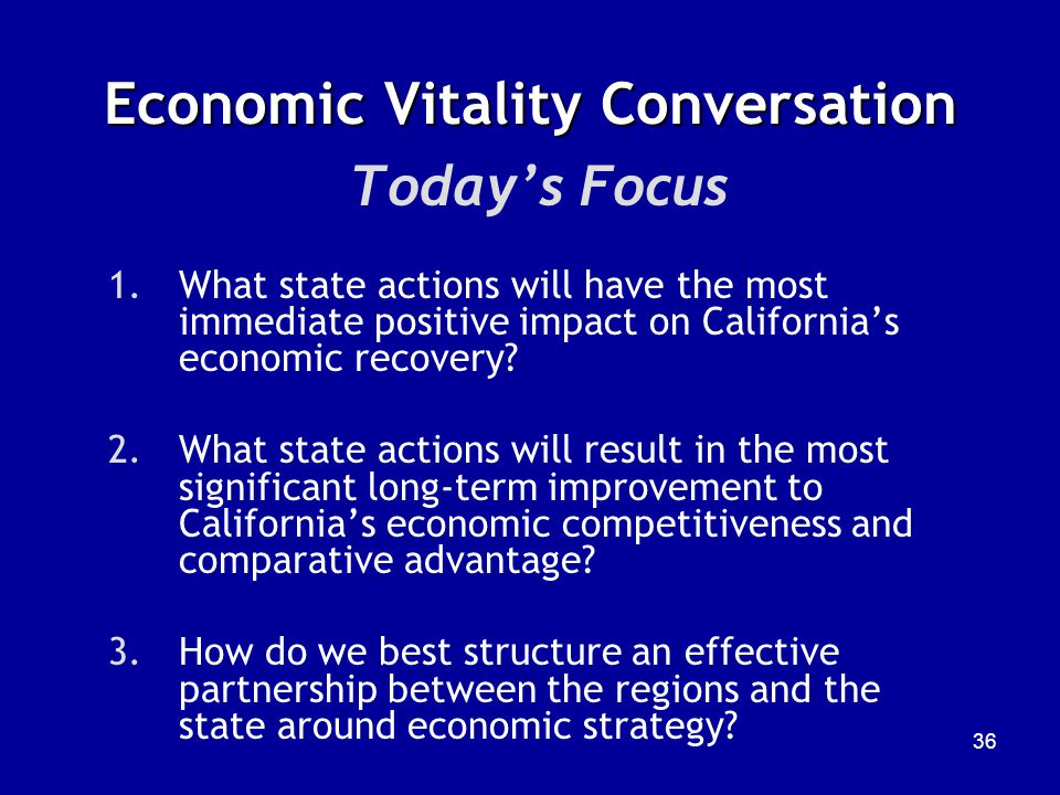 36 Economic Vitality Conversation Today's Focus 1.What state actions will have the most immediate positive impact on California's economic recovery.