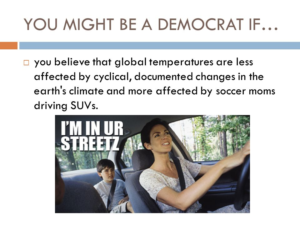 YOU MIGHT BE A DEMOCRAT IF…  you believe that global temperatures are less affected by cyclical, documented changes in the earth s climate and more affected by soccer moms driving SUVs.