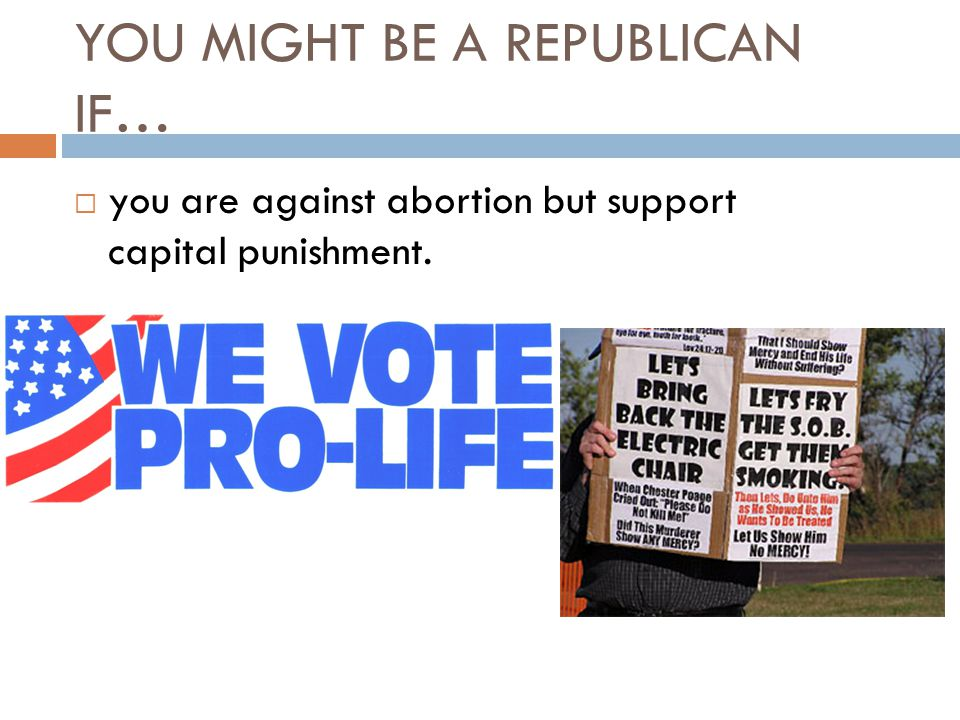 YOU MIGHT BE A REPUBLICAN IF…  you are against abortion but support capital punishment.