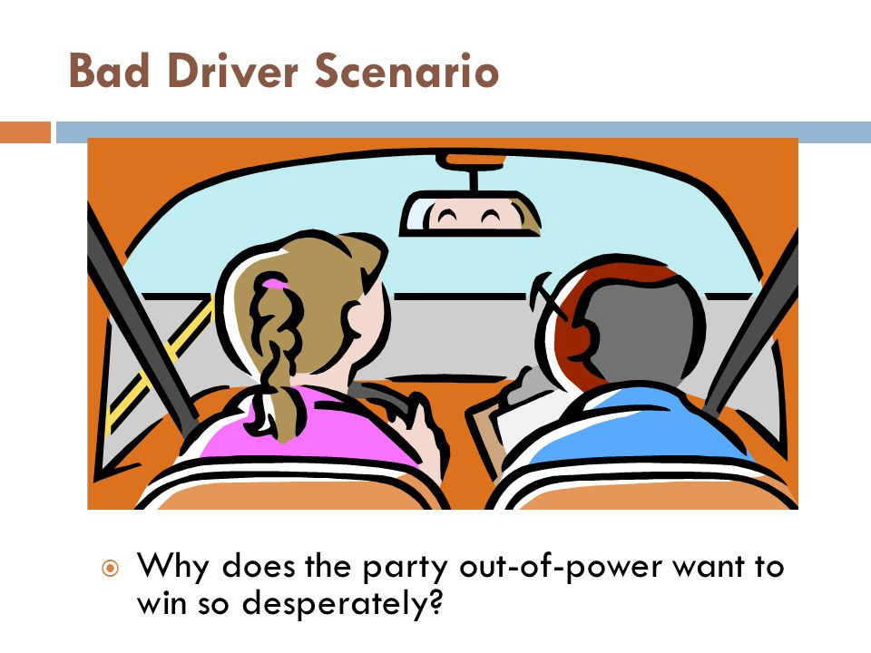 Bad Driver Scenario  Why does the party out-of-power want to win so desperately?