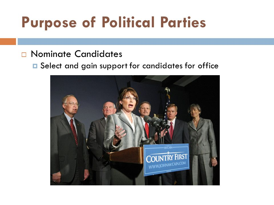 Purpose of Political Parties  Nominate Candidates  Select and gain support for candidates for office