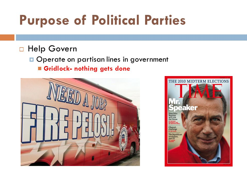 Purpose of Political Parties  Help Govern  Operate on partisan lines in government Gridlock- nothing gets done