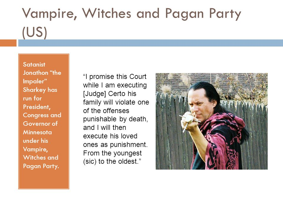 Vampire, Witches and Pagan Party (US) Satanist Jonathon the Impaler Sharkey has run for President, Congress and Governor of Minnesota under his Vampire, Witches and Pagan Party.