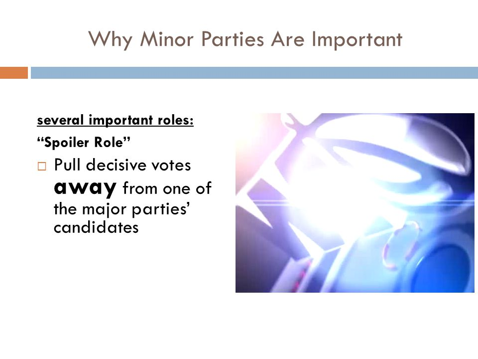 Why Minor Parties Are Important several important roles: Spoiler Role  Pull decisive votes away from one of the major parties' candidates