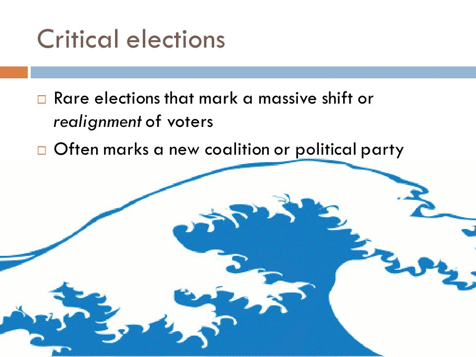 Critical elections  Rare elections that mark a massive shift or realignment of voters  Often marks a new coalition or political party