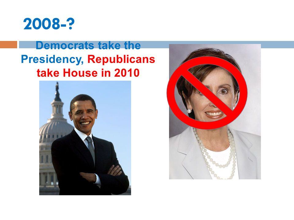 2008-? Democrats take the Presidency, Republicans take House in 2010