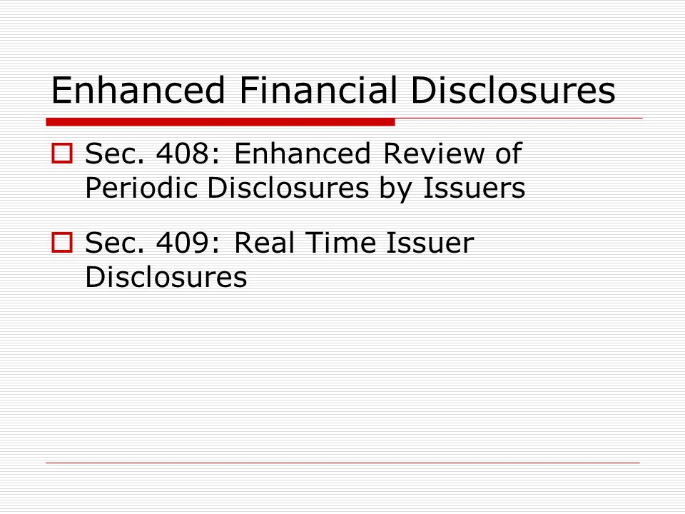 Enhanced Financial Disclosures  Sec. 408: Enhanced Review of Periodic Disclosures by Issuers  Sec. 409: Real Time Issuer Disclosures