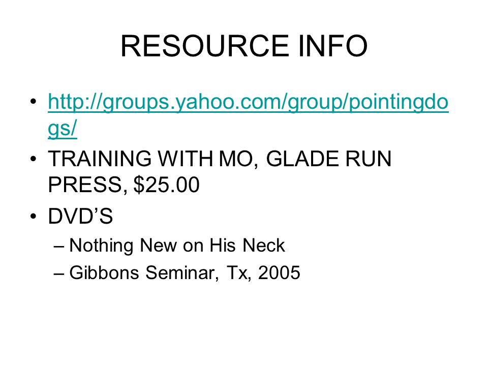 RESOURCE INFO http://groups.yahoo.com/group/pointingdo gs/http://groups.yahoo.com/group/pointingdo gs/ TRAINING WITH MO, GLADE RUN PRESS, $25.00 DVD'S –Nothing New on His Neck –Gibbons Seminar, Tx, 2005