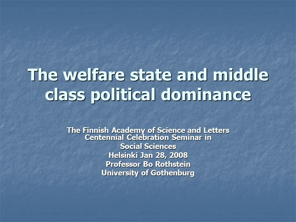 The welfare state and middle class political dominance The Finnish Academy of Science and Letters Centennial Celebration Seminar in Social Sciences He