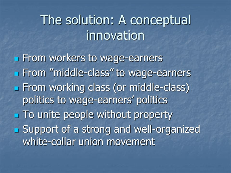 The solution: A conceptual innovation From workers to wage-earners From workers to wage-earners From middle-class to wage-earners From middle-class to wage-earners From working class (or middle-class) politics to wage-earners' politics From working class (or middle-class) politics to wage-earners' politics To unite people without property To unite people without property Support of a strong and well-organized white-collar union movement Support of a strong and well-organized white-collar union movement