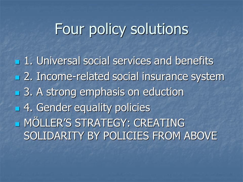 Four policy solutions 1. Universal social services and benefits 1. Universal social services and benefits 2. Income-related social insurance system 2.