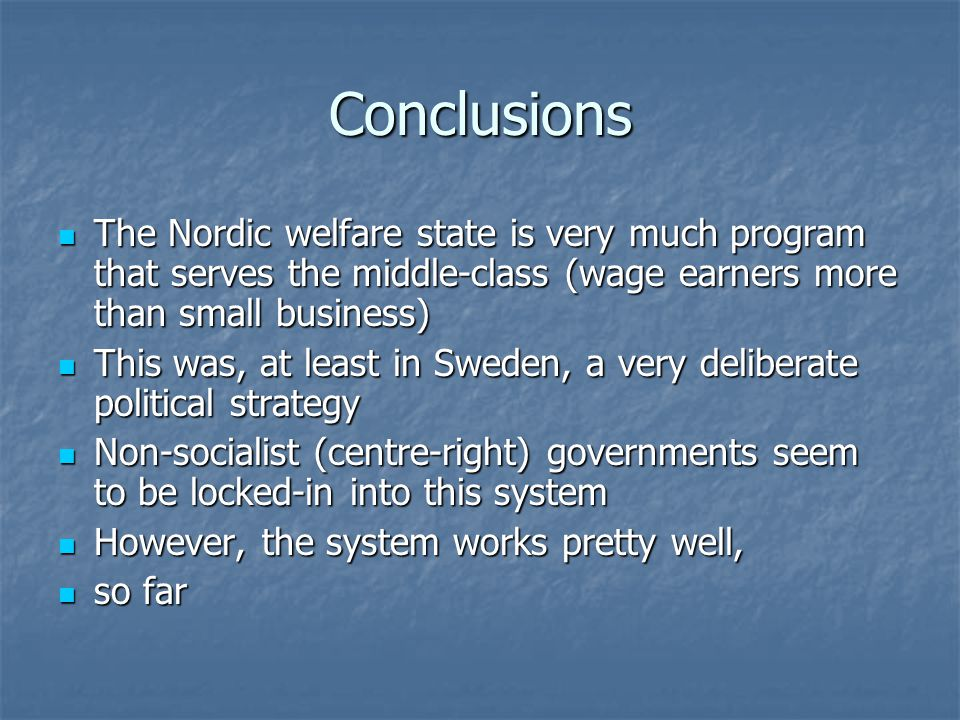Conclusions The Nordic welfare state is very much program that serves the middle-class (wage earners more than small business) The Nordic welfare stat