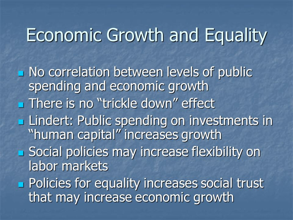 Economic Growth and Equality No correlation between levels of public spending and economic growth No correlation between levels of public spending and economic growth There is no trickle down effect There is no trickle down effect Lindert: Public spending on investments in human capital increases growth Lindert: Public spending on investments in human capital increases growth Social policies may increase flexibility on labor markets Social policies may increase flexibility on labor markets Policies for equality increases social trust that may increase economic growth Policies for equality increases social trust that may increase economic growth