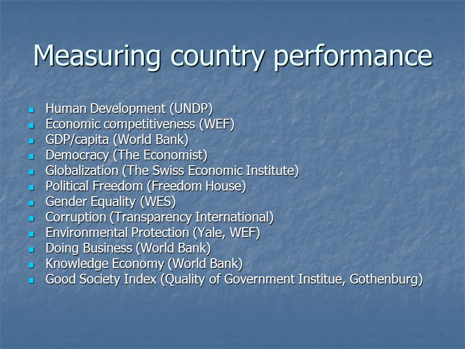 Measuring country performance Human Development (UNDP) Human Development (UNDP) Economic competitiveness (WEF) Economic competitiveness (WEF) GDP/capita (World Bank) GDP/capita (World Bank) Democracy (The Economist) Democracy (The Economist) Globalization (The Swiss Economic Institute) Globalization (The Swiss Economic Institute) Political Freedom (Freedom House) Political Freedom (Freedom House) Gender Equality (WES) Gender Equality (WES) Corruption (Transparency International) Corruption (Transparency International) Environmental Protection (Yale, WEF) Environmental Protection (Yale, WEF) Doing Business (World Bank) Doing Business (World Bank) Knowledge Economy (World Bank) Knowledge Economy (World Bank) Good Society Index (Quality of Government Institue, Gothenburg) Good Society Index (Quality of Government Institue, Gothenburg)