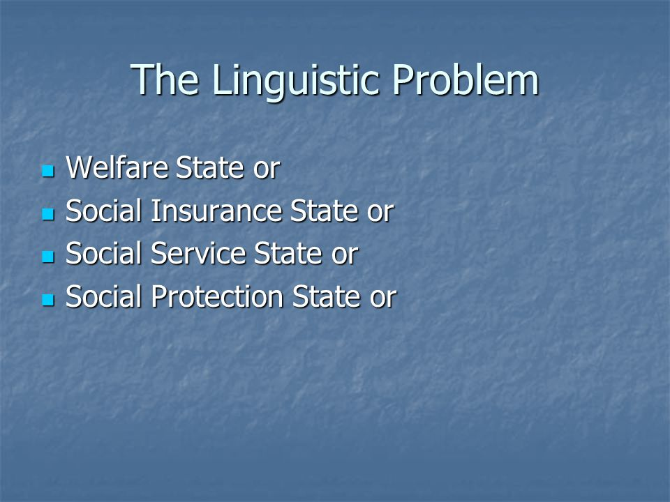The Linguistic Problem Welfare State or Welfare State or Social Insurance State or Social Insurance State or Social Service State or Social Service St