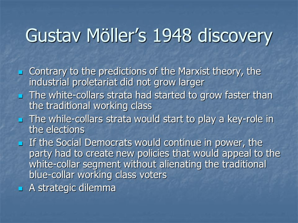 Gustav Möller's 1948 discovery Contrary to the predictions of the Marxist theory, the industrial proletariat did not grow larger Contrary to the predictions of the Marxist theory, the industrial proletariat did not grow larger The white-collars strata had started to grow faster than the traditional working class The white-collars strata had started to grow faster than the traditional working class The while-collars strata would start to play a key-role in the elections The while-collars strata would start to play a key-role in the elections If the Social Democrats would continue in power, the party had to create new policies that would appeal to the white-collar segment without alienating the traditional blue-collar working class voters If the Social Democrats would continue in power, the party had to create new policies that would appeal to the white-collar segment without alienating the traditional blue-collar working class voters A strategic dilemma A strategic dilemma