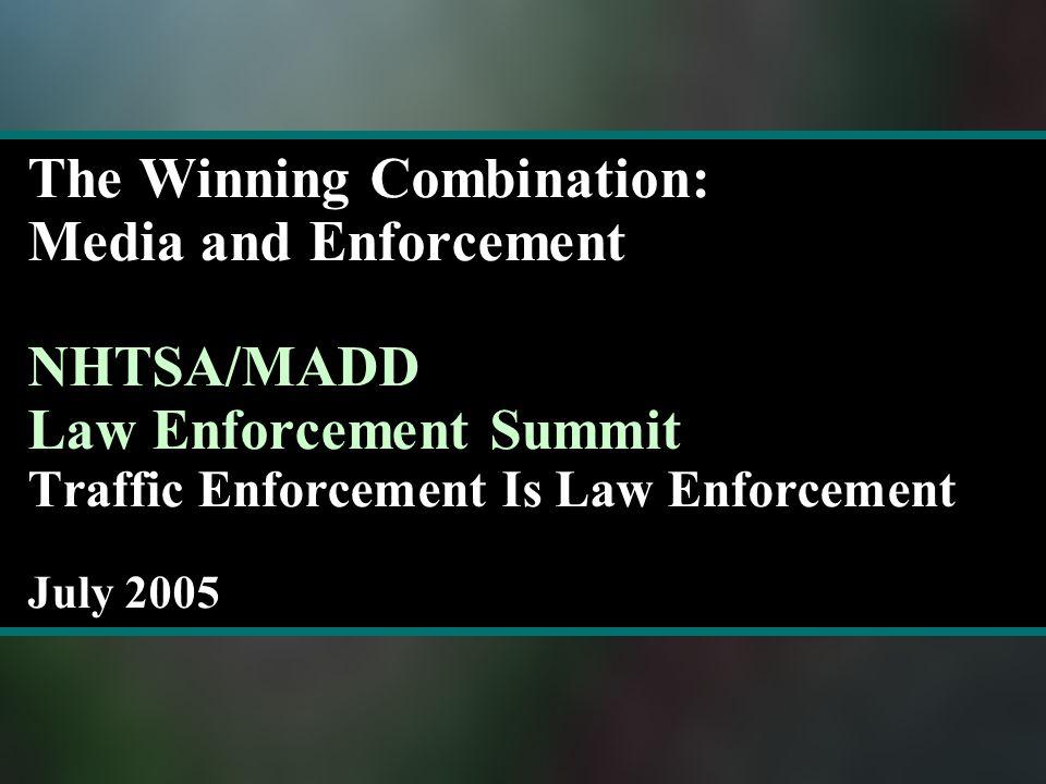 The Winning Combination: Media and Enforcement NHTSA/MADD Law Enforcement Summit Traffic Enforcement Is Law Enforcement July 2005