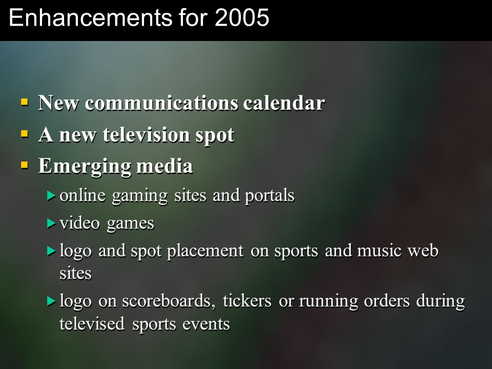 Enhancements for 2005  New communications calendar  A new television spot  Emerging media  online gaming sites and portals  video games  logo and spot placement on sports and music web sites  logo on scoreboards, tickers or running orders during televised sports events