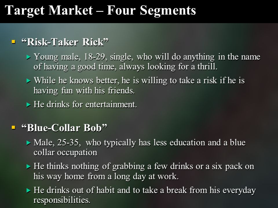 Target Market – Four Segments  Risk-Taker Rick  Young male, 18-29, single, who will do anything in the name of having a good time, always looking for a thrill.