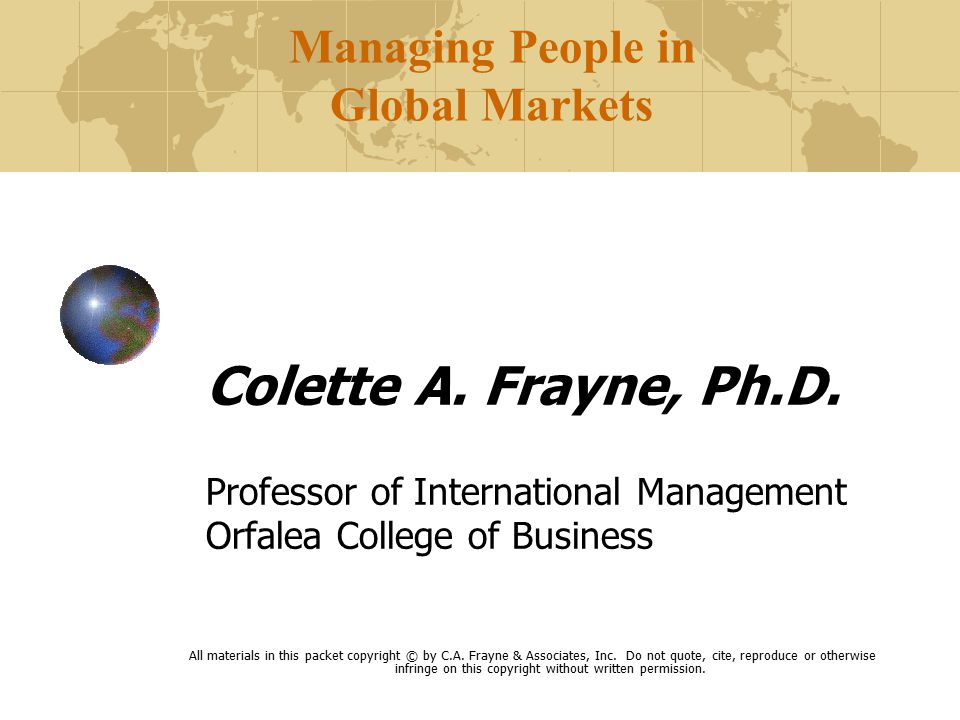 Managing People in Global Markets Colette A. Frayne, Ph.D.
