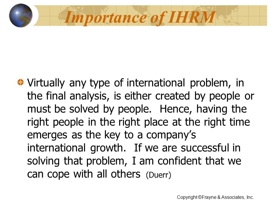Importance of IHRM Virtually any type of international problem, in the final analysis, is either created by people or must be solved by people.